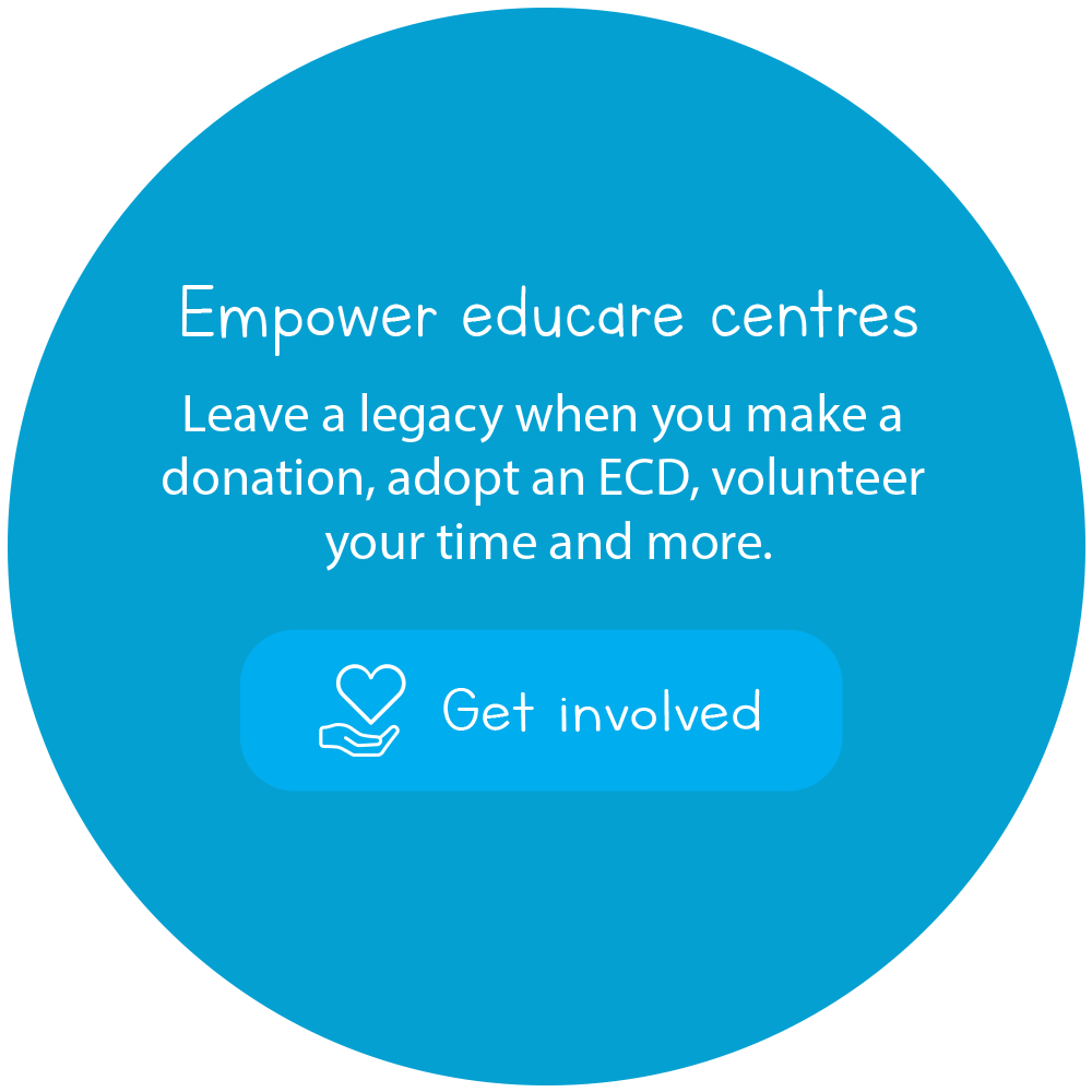 Empower educare centres Leave a legacy when you make a donation, adopt an ECD, volunteer your time and more.
